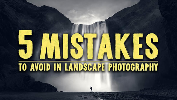 These Are 5 Crucial Mistakes to AVOID in Landscape Photography (VIDEO)