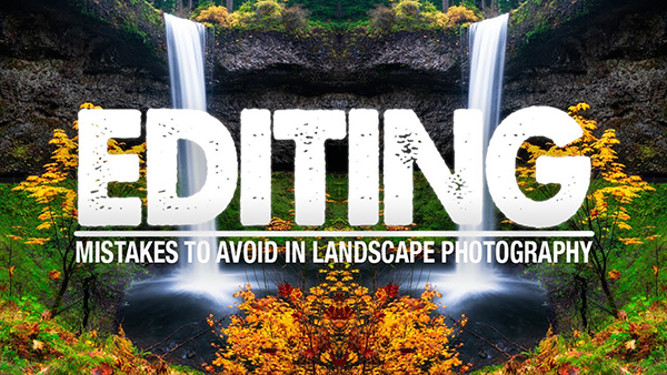 The 5 WORST Editing Mistakes You Can Make in Landscape Photography