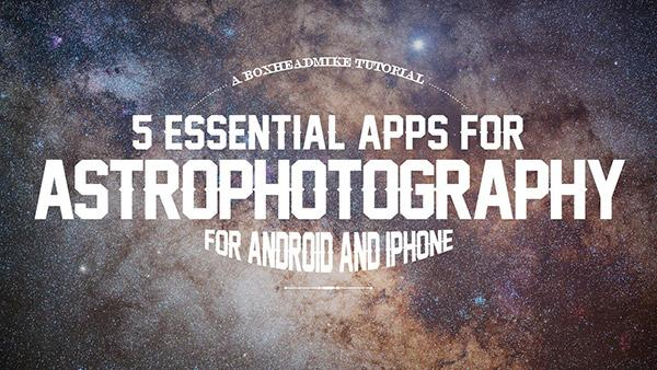 5 Essential Apps You Need for Shooting Astrophotography (VIDEO)