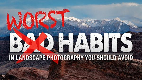 Are These the 9 Worst Habits in Landscape Photography? (VIDEO)
