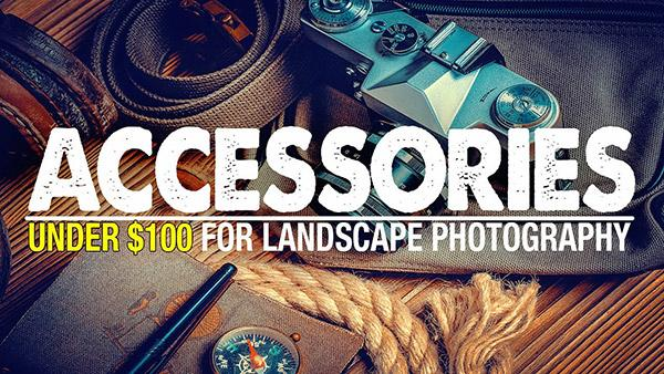 The Top 13 Landscape Photography Accessories Under $100, According to Mark Denney