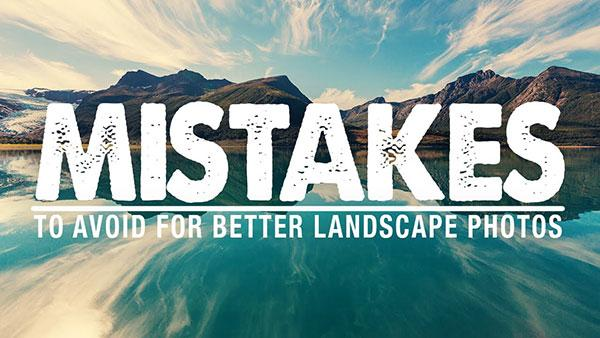 3 Mistakes Landscape Photographers Often Make & How to Avoid Them (VIDEO)